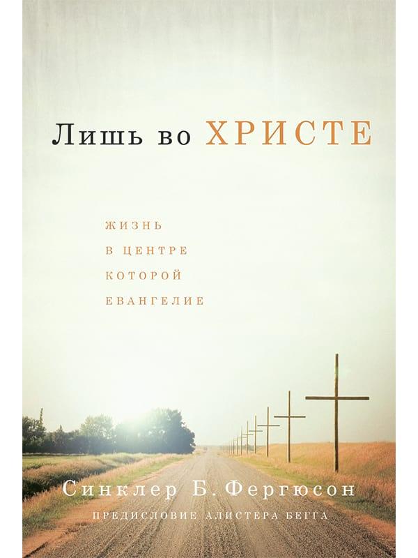 Лишь во Христе. Жизнь, в центре которой Евангелие. Синклер Б. Фергюсон. Обложка